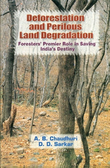 Deforestation And Perilous Land Degradation: Foresters Premier Role In Saving Indias Destiny